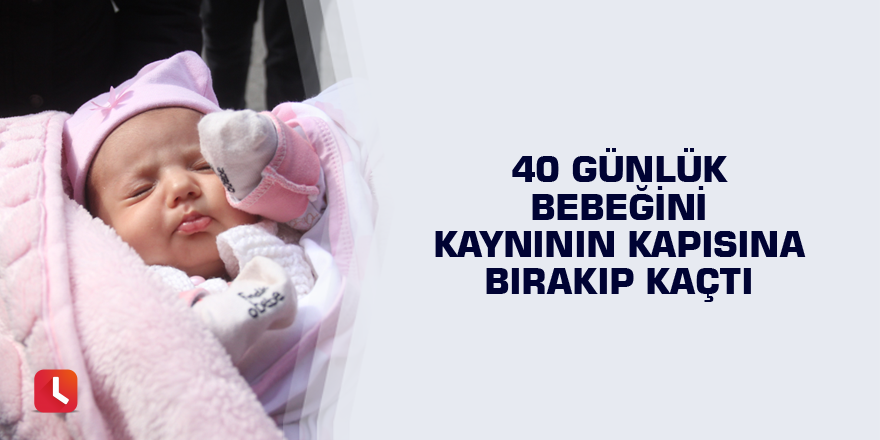 40 günlük bebeğini kaynının kapısına bırakıp kaçtı