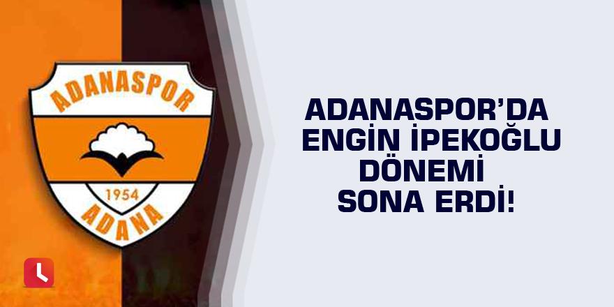 Adanaspor'da Engin İpekoğlu dönemi sona erdi!