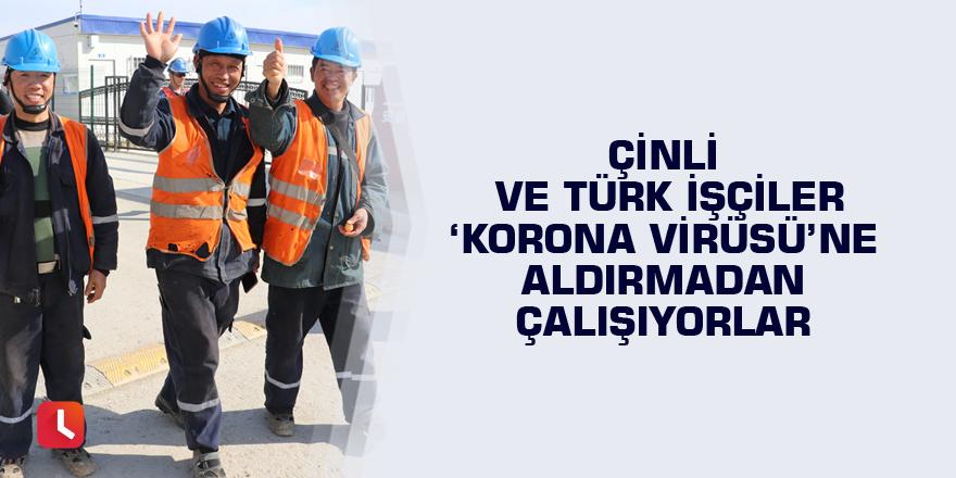 Çinli ve Türk işçiler 'Korona virüsü'ne aldırmadan çalışıyorlar