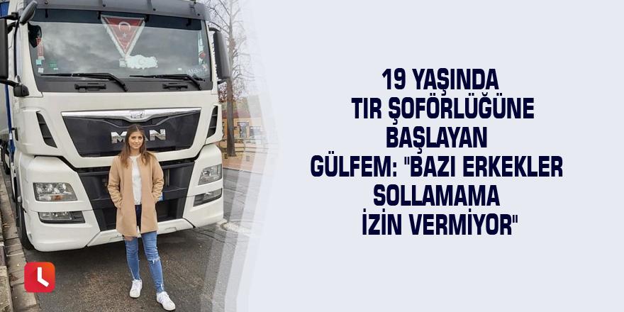 """19 yaşında TIR şoförlüğüne başlayan Gülfem: """"Bazı erkekler sollamama izin vermiyor"""""""