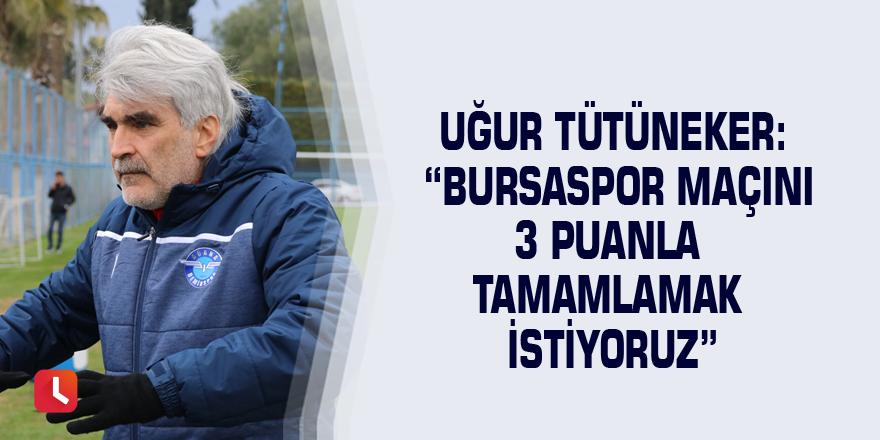 """Uğur Tütüneker: """"Bursaspor maçını 3 puanla tamamlamak istiyoruz"""""""