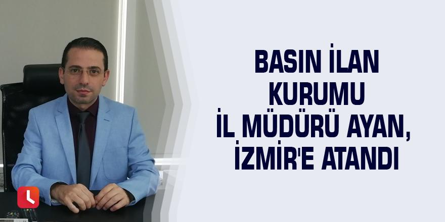 Basın İlan Kurumu İl Müdürü Ayan, İzmir'e atandı