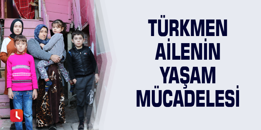 Türkmen ailenin yaşam mücadelesi