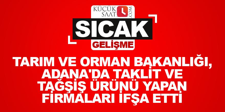 Tarım ve Orman Bakanlığı, Adana'da taklit ve tağşiş ürünü yapan firmalarıifşa etti