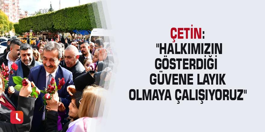 """Çetin: """"Halkımızın gösterdiği güvene layık olmaya çalışıyoruz"""""""