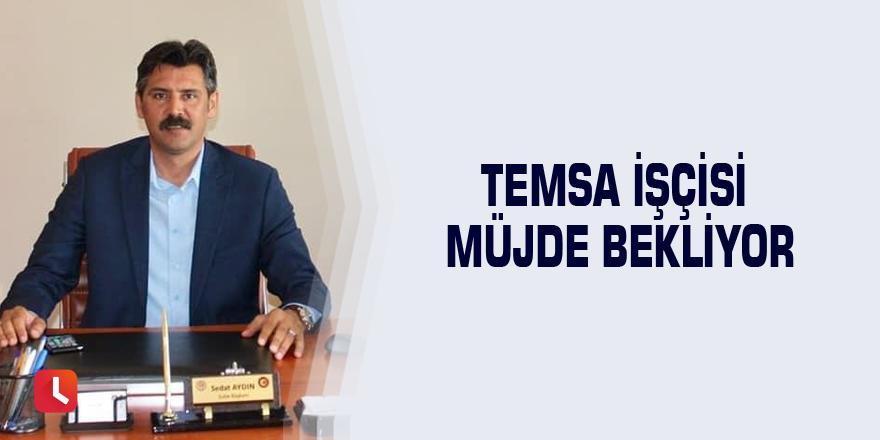 TEMSA işçisi müjde bekliyor
