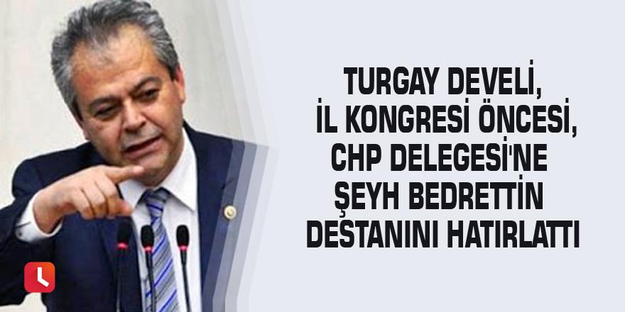 Turgay Develi, İl Kongresi öncesi, CHP Delegesi'ne Şeyh Bedrettin destanını hatırlattı