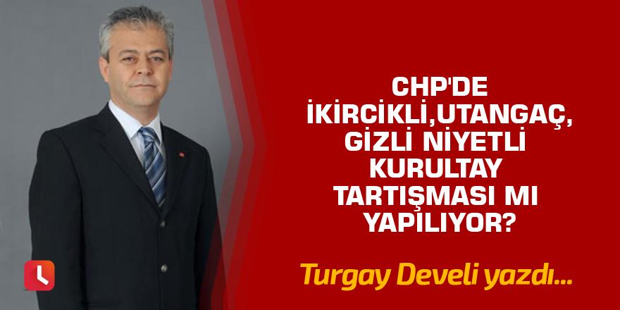 CHP'de İkircikli, Utangaç, Gizli Niyetli Kurultay Tartışması mı Yapılıyor?