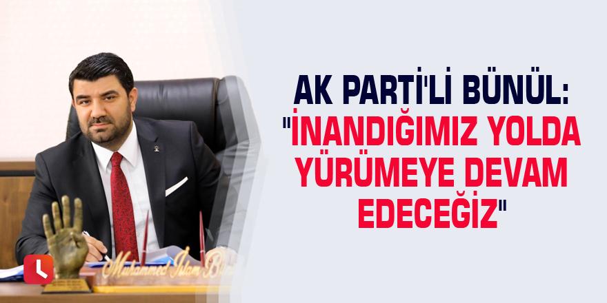 """AK Parti'li Bünül: """"İnandığımız yolda yürümeye devam edeceğiz"""""""