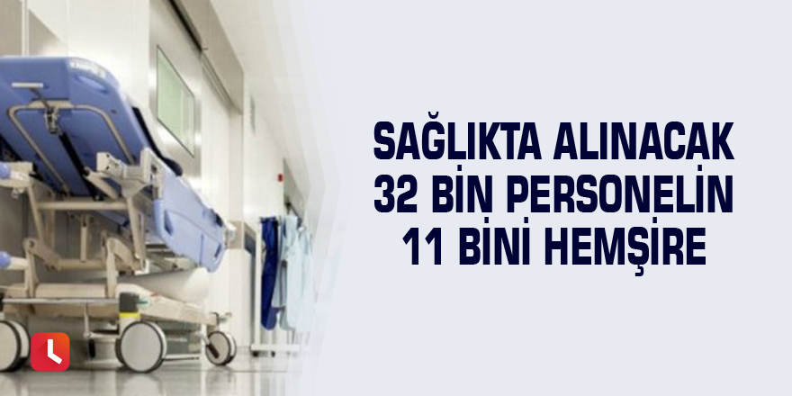 Sağlıkta alınacak 32 bin personelin 11 bini hemşire