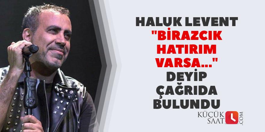 Haluk Levent: Birazcık hatırım varsa..