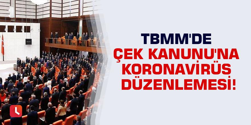 TBMM'de Çek Kanunu'na koronavirüs düzenlemesi!