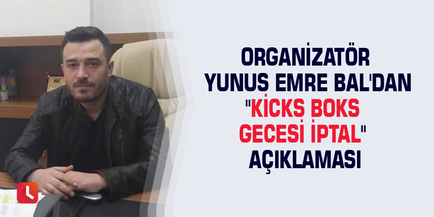 """Organizatör Yunus Emre Bal'dan """"Kicks Boks gecesi iptal"""" açıklaması"""