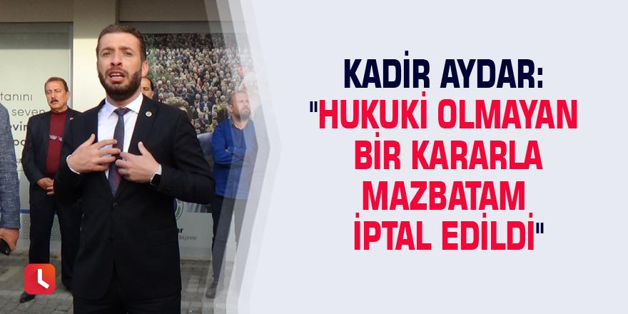 """Kadir Aydar: """"Hukuki olmayan bir kararla mazbatam iptal edildi"""""""