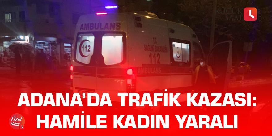 Adana'da trafik kazası: Hamile kadın yaralı