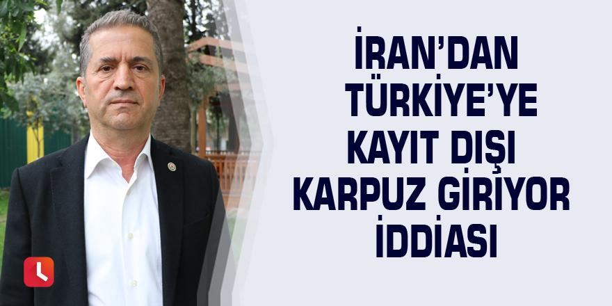 İran'dan Türkiye'ye kayıt dışı karpuz giriyor iddiası