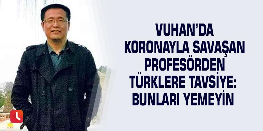 Vuhan'da koronayla savaşan profesörden Türklere tavsiye: Bunları yemeyin