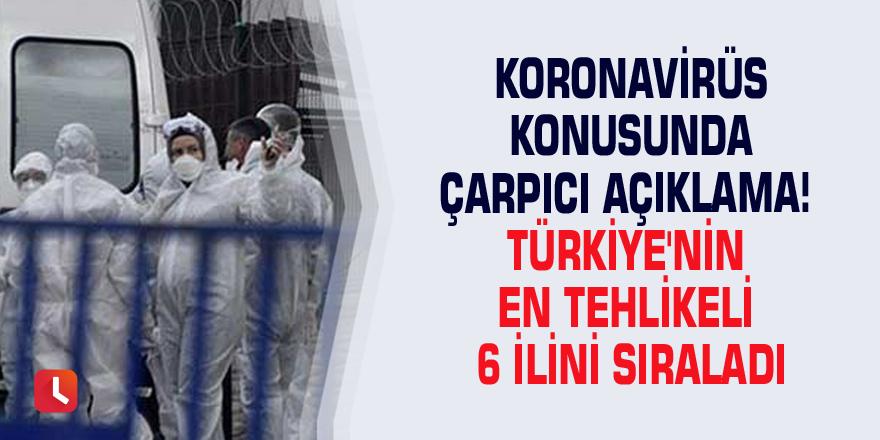 Koronavirüs konusunda çarpıcı açıklama! Türkiye'nin en tehlikeli 6 ilini sıraladı