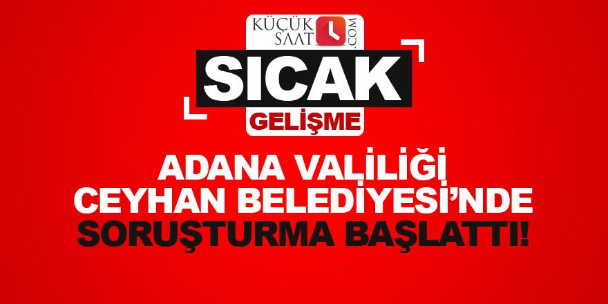 Adana Valiliği Ceyhan Belediyesi'nde soruşturma başlattı