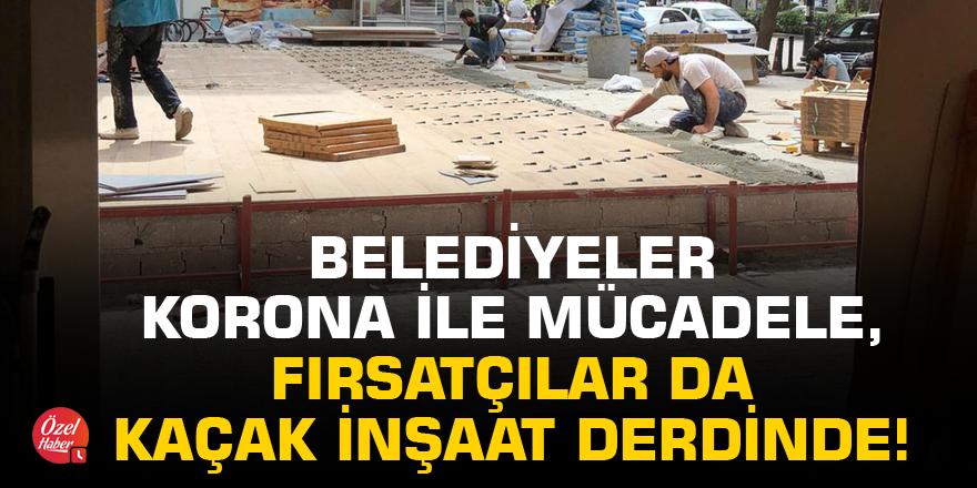 Belediyeler korona ile mücadele, fırsatçılar da kaçak inşaat derdinde!