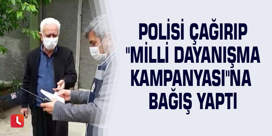 """Polisi çağırıp """"Milli Dayanışma Kampanyası""""na bağış yaptı"""