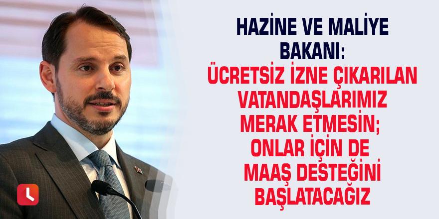 Hazine ve Maliye Bakanı: Ücretsiz izne çıkarılan vatandaşlarımız merak etmesin; onlar için de maaş desteğini başlatacağız
