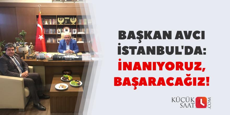 Başkan Avcı İstanbul'da: İnanıyoruz, başaracağız!