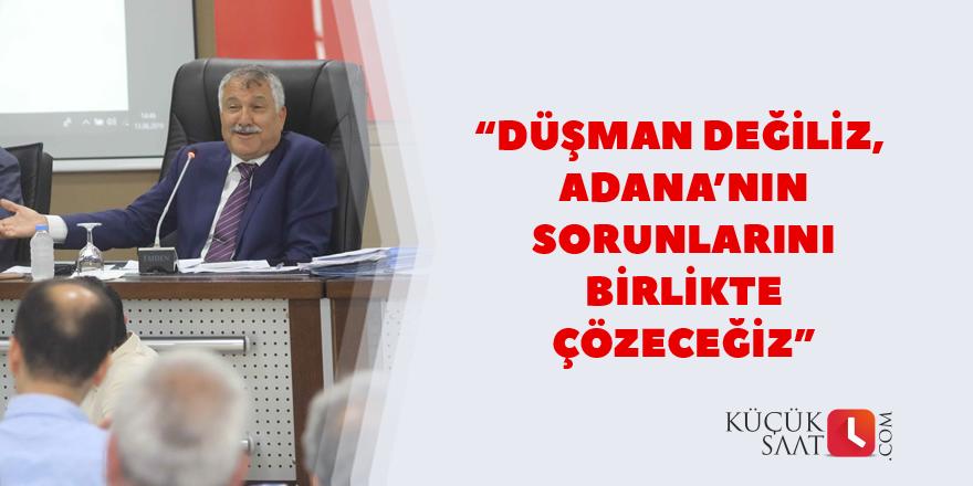 """""""Düşman değiliz, Adana'nın sorunlarını birlikte çözeceğiz."""""""