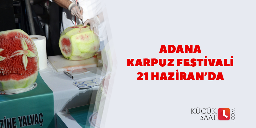 Adana Karpuz Festivali 21 Haziran'da