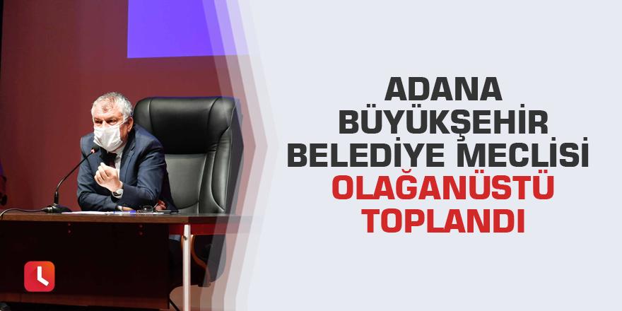 Adana Büyükşehir Belediye Meclisi olağanüstü toplandı