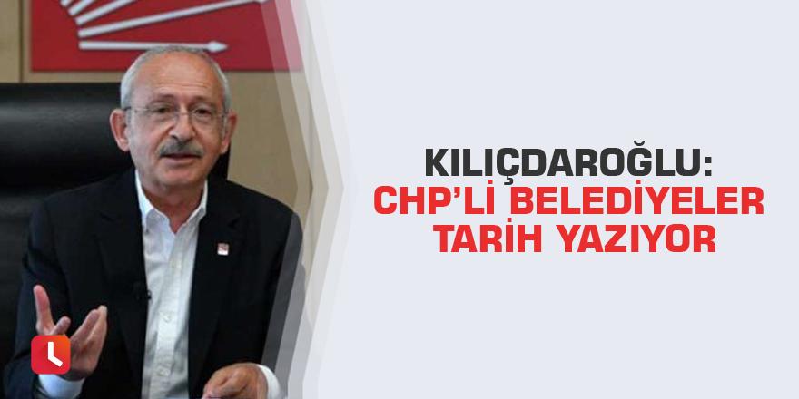 Kılıçdaroğlu: CHP'li belediyeler tarih yazıyor
