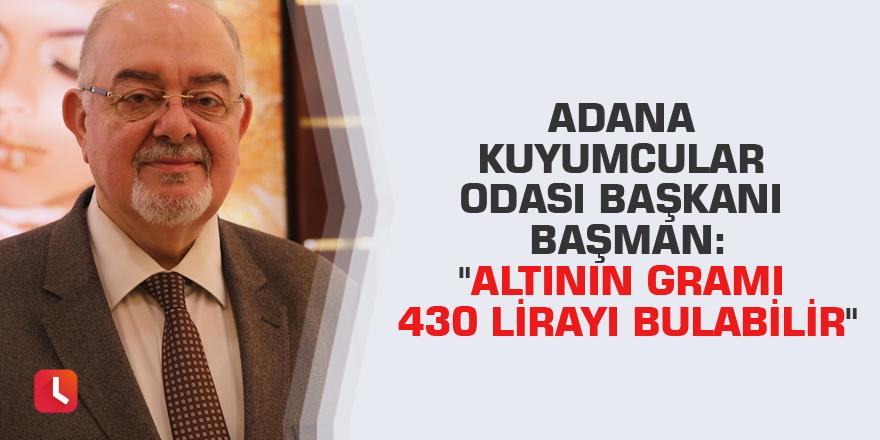 """Adana Kuyumcular Odası Başkanı Başman: """"Altının gramı 430 lirayı bulabilir"""""""