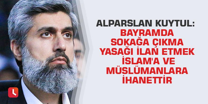 Alparslan Kuytul: Bayramda sokağa çıkma yasağı ilan etmek İslam'a ve Müslümanlara ihanettir