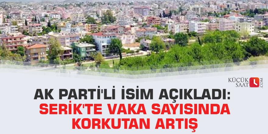 AK Parti'li isim açıkladı: Serik'te vaka sayısında korkutan artış