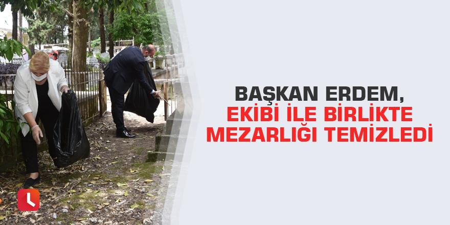 Başkan Erdem, ekibi ile birlikte mezarlığı temizledi