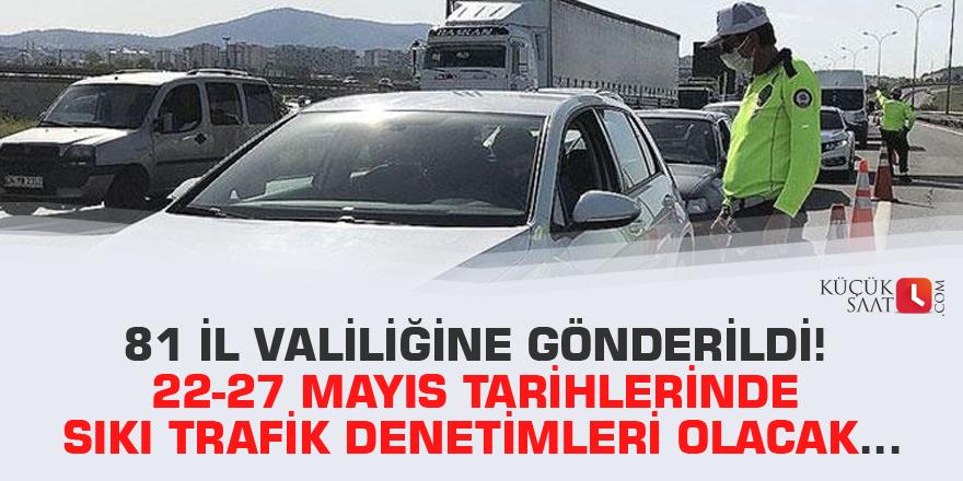 81 il valiliğine gönderildi! 22-27 Mayıs tarihlerinde sıkı trafik denetimleri olacak…