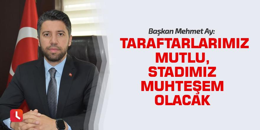 Başkan Mehmet Ay: Taraftarlarımız mutlu, stadımız muhteşem olacak