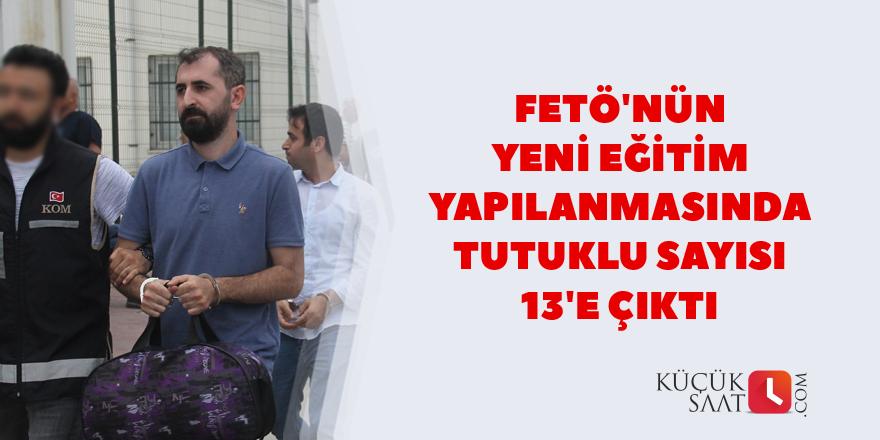 FETÖ'nün yeni eğitim yapılanmasında tutuklu sayısı 13'e çıktı
