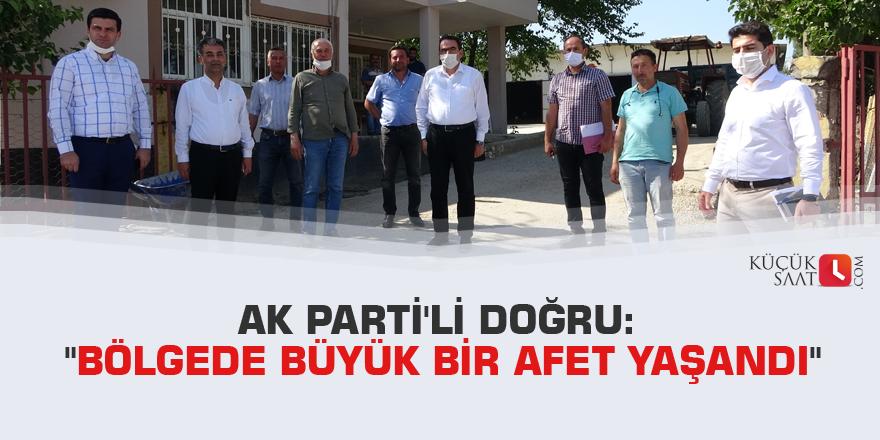 """AK Parti'li Doğru: """"Bölgede büyük bir afet yaşandı"""""""