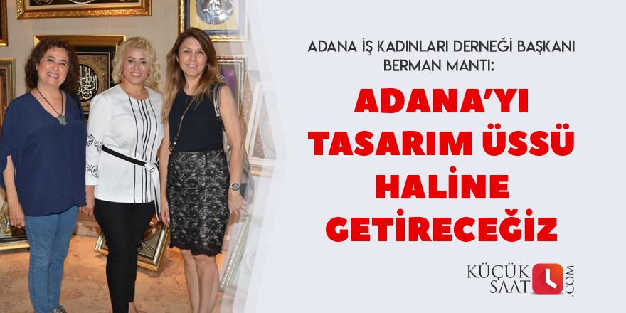 """""""Adana'yı tasarım üssü haline getireceğiz"""""""