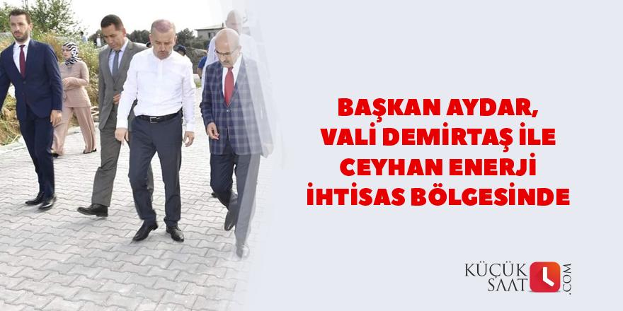 Başkan Aydar, Vali Demirtaş ile Ceyhan Enerji İhtisas Bölgesinde