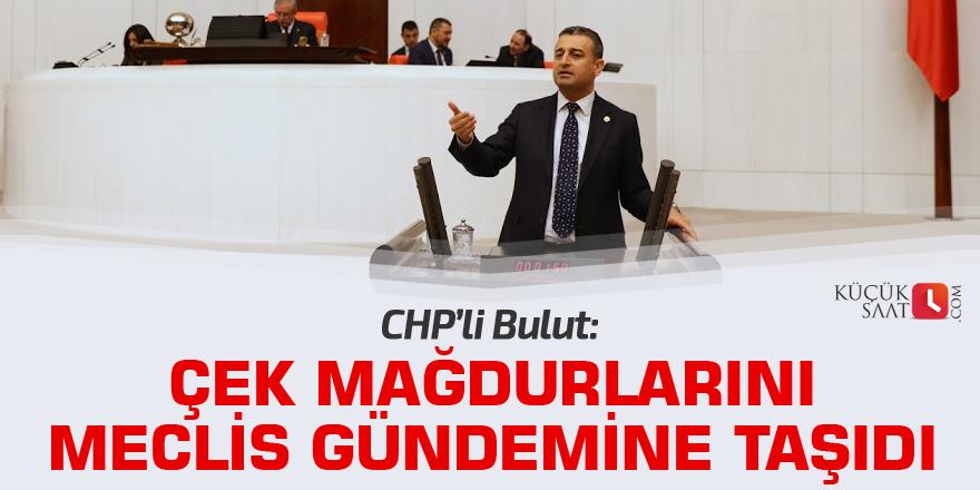 CHP'li Bulut çek mağdurlarını Meclis gündemine taşıdı