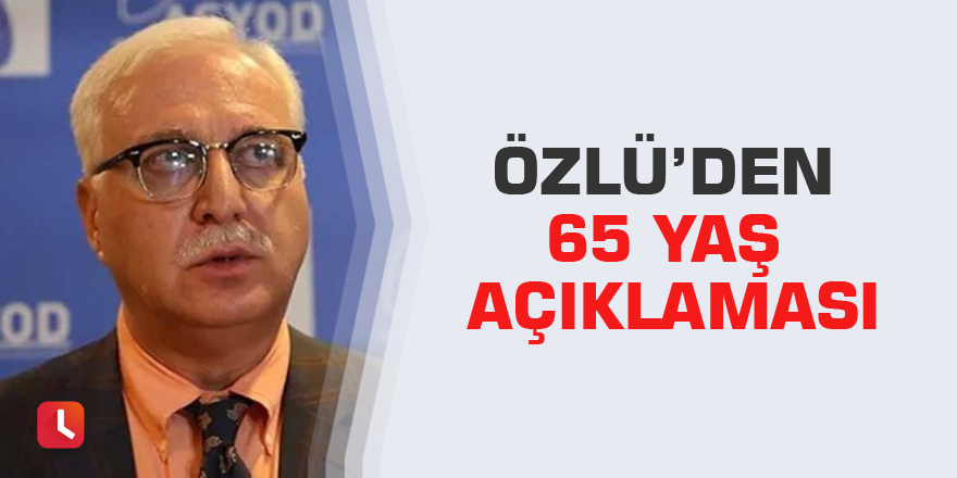 Özlü'den 65 yaş açıklaması