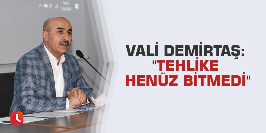 """Vali Demirtaş: """"Tehlike henüz bitmedi"""""""