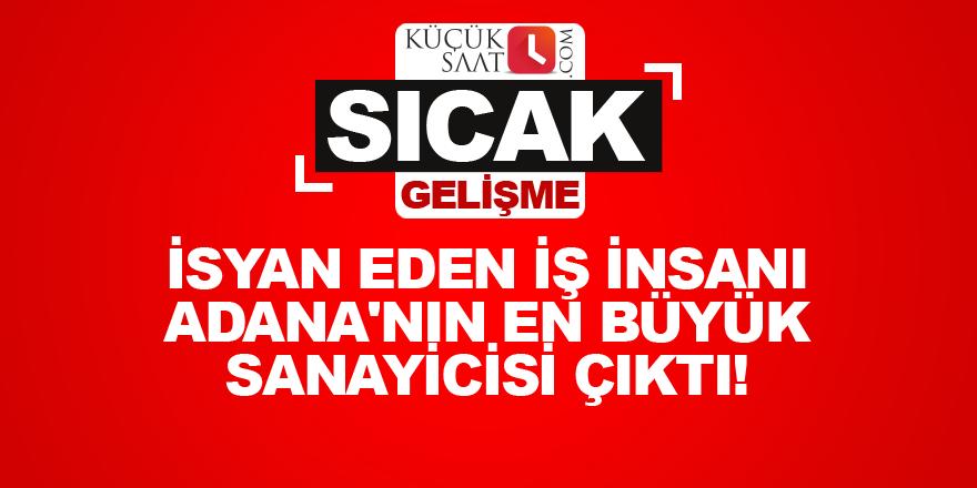 İsyan eden iş insanı Adana'nın en büyük sanayicisi çıktı!