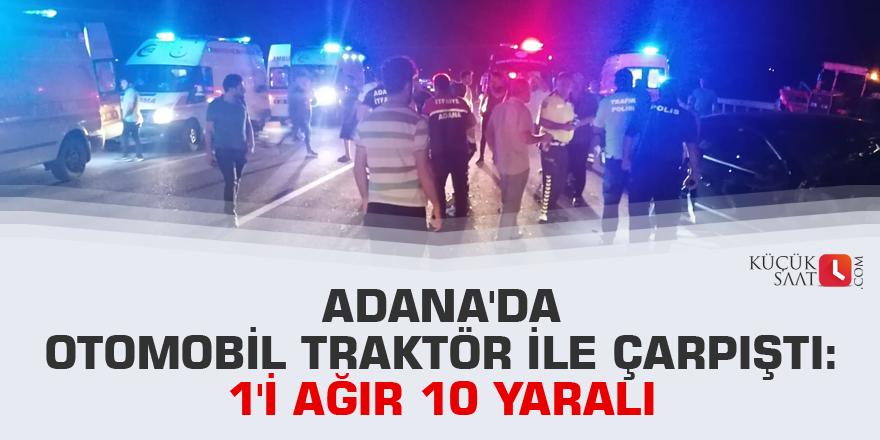 Adana'da otomobil traktör ile çarpıştı: 1'i ağır 10 yaralı