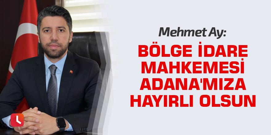 Mehmet Ay: Bölge İdare Mahkemesi Adana'mıza hayırlı olsun