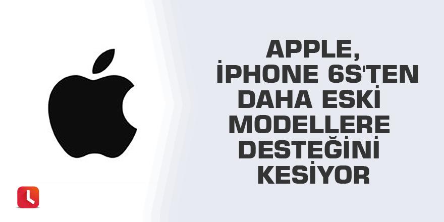 Apple, iPhone 6S'ten daha eski modellere desteğini kesiyor