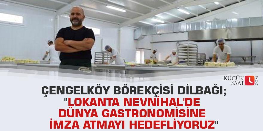 """Çengelköy Börekçisi Dilbağı; """"Lokanta Nevnihal'de dünya gastronomisine imza atmayı hedefliyoruz"""""""