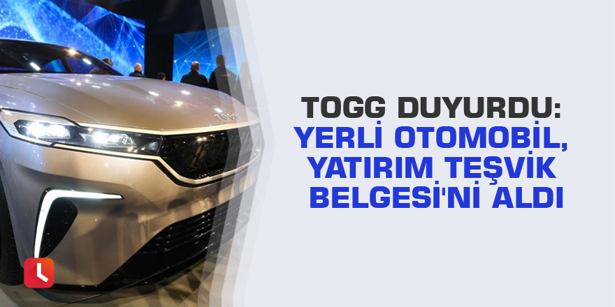 TOGG duyurdu: Yerli otomobil, Yatırım Teşvik Belgesi'ni aldı